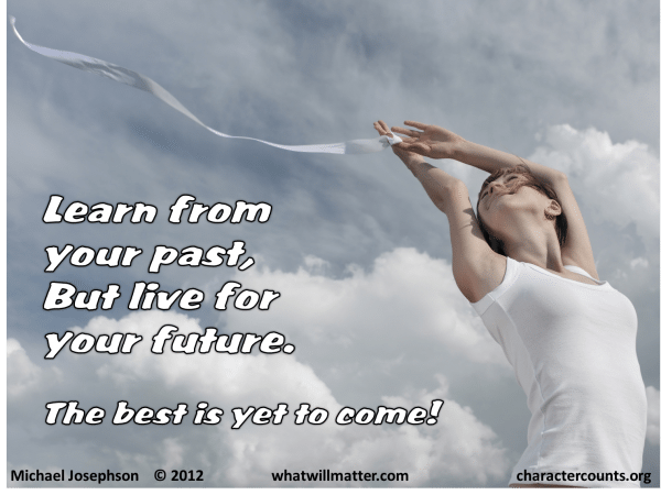 ... Learn from your past, but live for your future. — Michael Josephson
