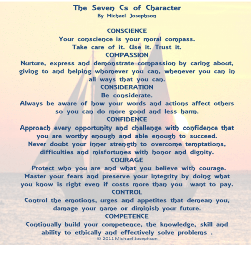 Post image for QUOTE & POSTER: THE 7 Cs OF CHARACTER: People of exceptional character stand out from the crowd because they develop the wisdom and strength to know and do the right thing in the face of pressures and temptations to do otherwise. There are seven core qualities I call the Seven Cs of character: conscience, compassion, consideration, confidence, control, courage, and competency.