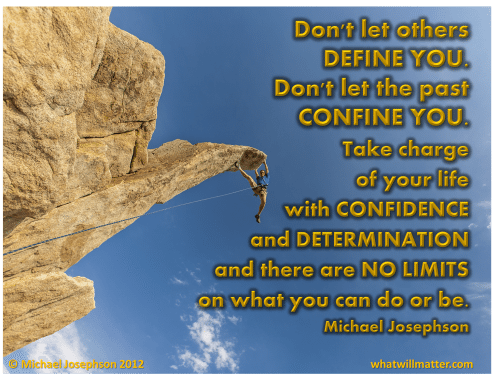 Post image for QUOTE AND POSTER: Don't let others  DEFINE YOU. Don't let the past  CONFINE YOU. Take charge  of your life with CONFIDENCE  and DETERMINATION  and there are NO LIMITS  on what you can do or be. Michael Josephson