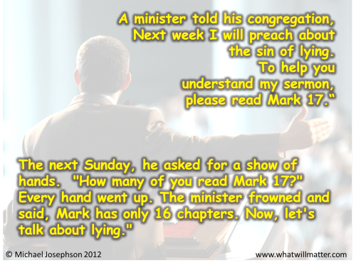 """Post image for QUOTE & POSTER: A minister told his congregation, Next week I will preach about the sin of lying. To help you understand my sermon, please read Mark 17."""" The next Sunday, he asked for a show of hands. """"How many of you read Mark 17?"""" Every hand went up. The minister frowned and said, Mark has only 16 chapters. Now, let's talk about lying."""""""