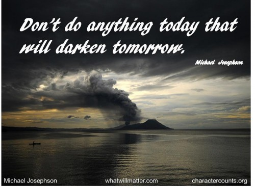 Post image for QUOTE & POSTER: Don't do anything today that will darken tomorrow. – Michael Josephson