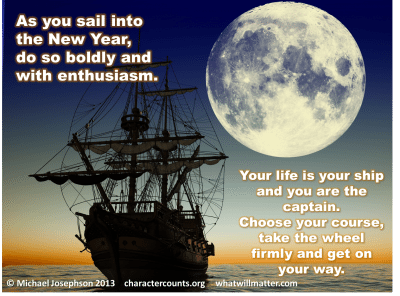 Post image for QUOTE & POSTER: As you sail into the New Year, do so boldly and with enthusiasm. Your life is your ship and you are the captain. Choose your course, take the wheel firmly and get on your way. –Michael Josephson