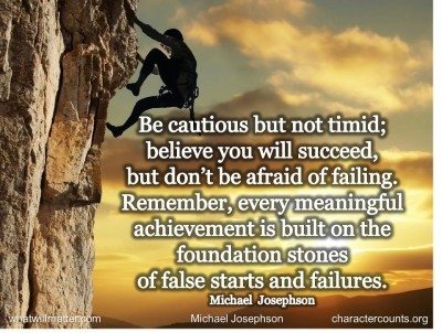 Post image for QUOTES & POSTER: Be cautious but not timid; believe you will succeed, but don't be afraid of failing. Remember, every meaningful achievement is built on the foundation stones of false starts and failures. –Michael Josephson