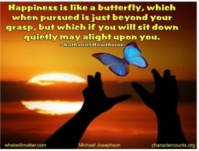 Post image for QUOTES & POSTERS: Happiness is like a butterfly, which when pursued is just beyond your grasp, but which if you will sit down quietly may alight upon you. –Nathaniel Hawthorne