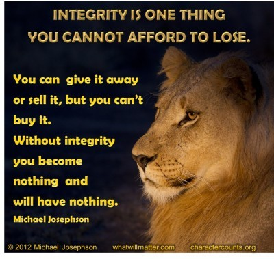 Post image for QUOTES & POSTERS: INTEGRITY IS ONE THING YOU CANNOT AFFORD TO LOSE. You can give it away or sell it, but you can't buy it. Without integrity you become nothing and will have nothing. –Michael Josephson
