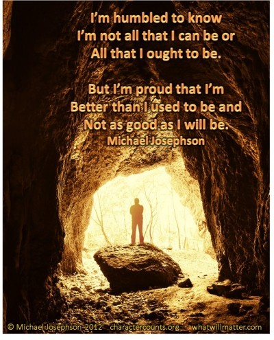 Post image for QUOTE & POSTER: I'm humbled to know I'm not all that I can be or all that I ought to be. But I'm proud that I'm better than I used to be and not as good as I will be. –Michael Josephson