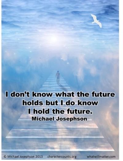 Post image for QUOTE & POSTER: I don't know what the future holds but I do know I hold the future. –Michael Josephson