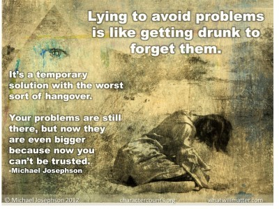 Post image for QUOTE & POSTER: Lying to avoid problems is like getting drunk to forget them.  It's a temporary solution with the worst sort of hangover. Your problems are still there, but now they are even bigger because now you can't be trusted. –Michael Josephson