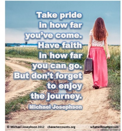 Post image for QUOTE & POSTER: Take pride in how far you've come. Have faith in how far you can go. But don't forget to enjoy the journey. –Michael Josephson
