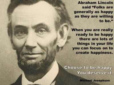 """Post image for QUOTE& POSTER: Abraham Lincoln said, """"Folks are generally as happy as they are willing to be."""" When you are really ready to be happy there are lots of things in your life you can focus on to create happiness. Choose to be happy. You deserve it. –Michael Josephson"""