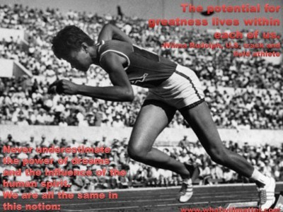 Post image for QUOTE & POSTER: Never underestimate the power of dreams and the influence of the human spirit. We are all the same in this notion: The potential for greatness lives within each of us. -Wilma Rudolph, U.S. track and field athlete