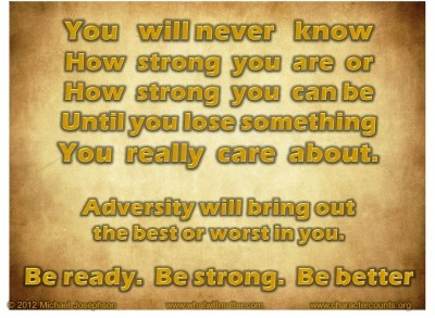 Post image for QUOTE & POSTER: You will never know How strong you are or How strong you can be Until you lose something You really care about. Adversity will bring out the best or worst in you. Be ready. Be strong. Be better.