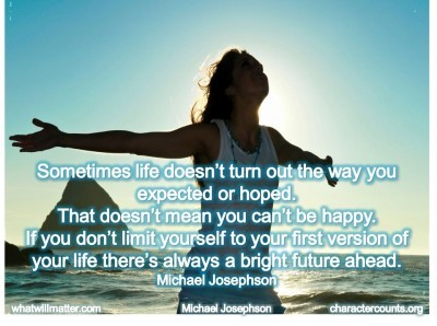 Post image for QUOTE & POSTER: Sometimes life doesn't turn out the way you expected or hoped. That doesn't mean you can't be happy. If you don't limit yourself to your first version of your life there's always a bright future ahead. –Michael Josephson
