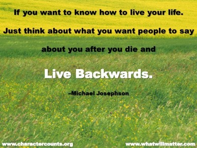 Post image for QUOTE & POSTER: If you want to know how to live your life. Just think about what you want people to say about you after you die and live backwards. –Michael Josephson