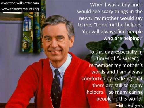 """Post image for QUOTE & POSTER: When I was a boy and I would see scary things in the news, my mother would say to me, """"Look for the helpers. You will always find people who are helping."""" To this day, especially in times of """"disaster"""", I remember my mother's words and I am always comforted by realizing that there are still so many helpers – so many caring people in this world. –Mr. Rogers"""