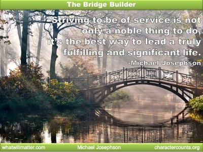 Post image for QUOTE & POSTER: The Bridge Builder Striving to be of service is not only a noble thing to do, it's the best way to lead a truly fulfilling and significant life. -Michael Josephson