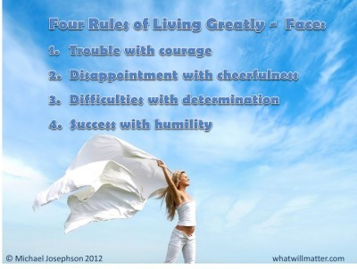 Post image for QUOTE & POSTER: Four Rules of Living Greatly – Face: 1. Trouble with courage 2. Disappointment with cheerfulness 3. Difficulties with determination 4. Success with humility