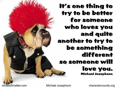 Post image for QUOTE & POSTER: It's one thing to try to be better for someone who loves you and quite another to try to be something different so someone will love you. –Michael Josephson