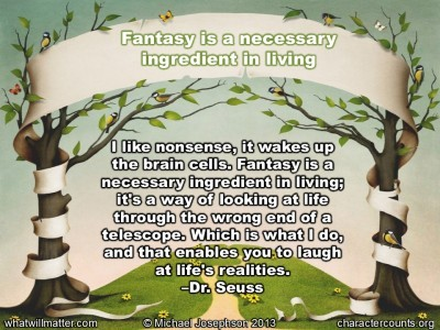 Post image for QUOTE & POSTER: I like nonsense, it wakes up the brain cells. Fantasy is a necessary ingredient in living; it's a way of looking at life through the wrong end of a telescope. Which is what I do, and that enables you to laugh at life's realities. –Dr. Seuss