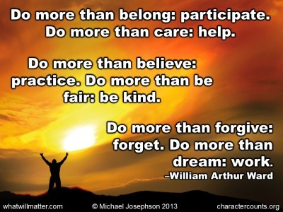 Post image for QUOTE & POSTER: Do more than belong: participate. Do more than care: help. Do more than believe: practice. Do more than be fair: be kind. Do more than forgive: forget. Do more than dream: work. –William Arthur Ward