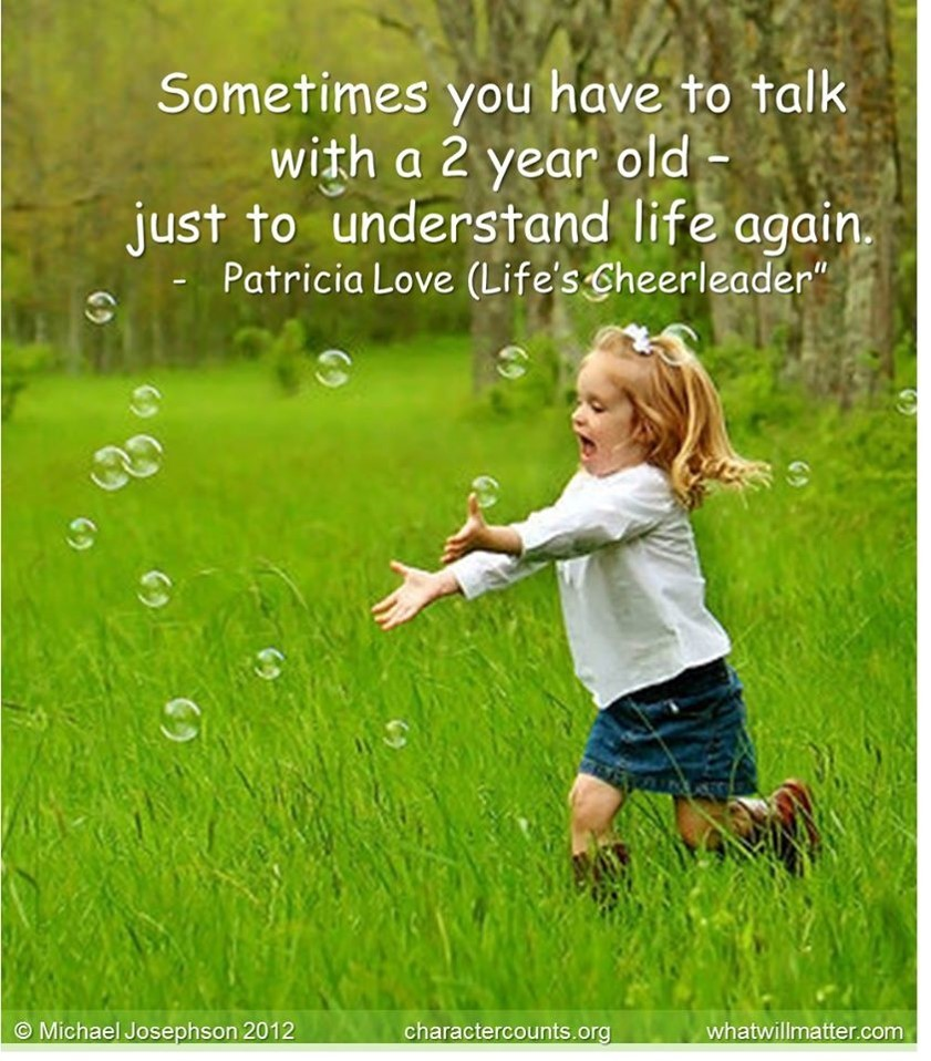 Poster Quote: Sometimes you have to talk with a 2 year old- just to  understand life again. –Patricia Love | What Will Matter