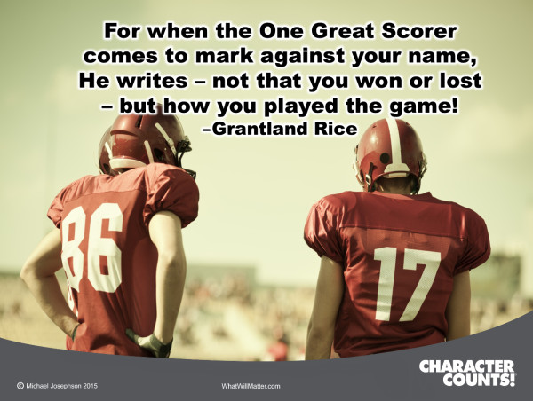 For when the One Great Scorer comes to mark against your name, He writes not that you won or lost, but how you played the game! - Grantland Rice