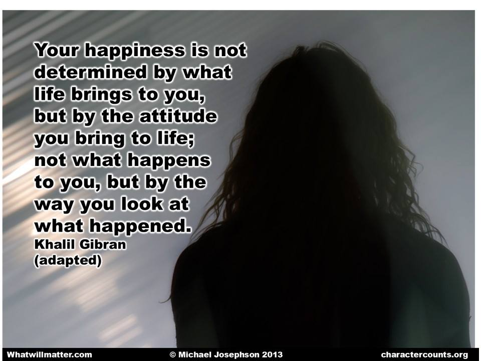 Your happiness is not determined by what life brings to you, but by the attitude you bring to life; not what happens to you, by the way you look at what happened. - Khalil Gibran (adapted)