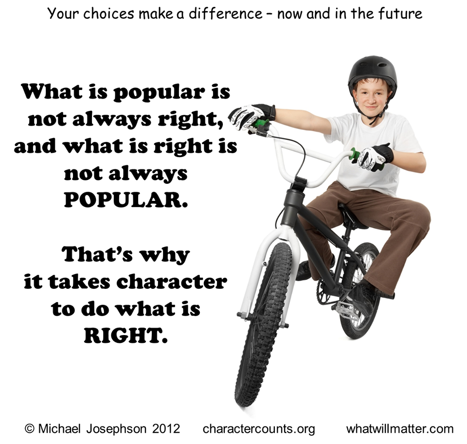 Your choices make a difference - now and in the future. What is popular is not always right, and what is right is not always POPULAR. That's' why it takes character to do what is RIGHT.