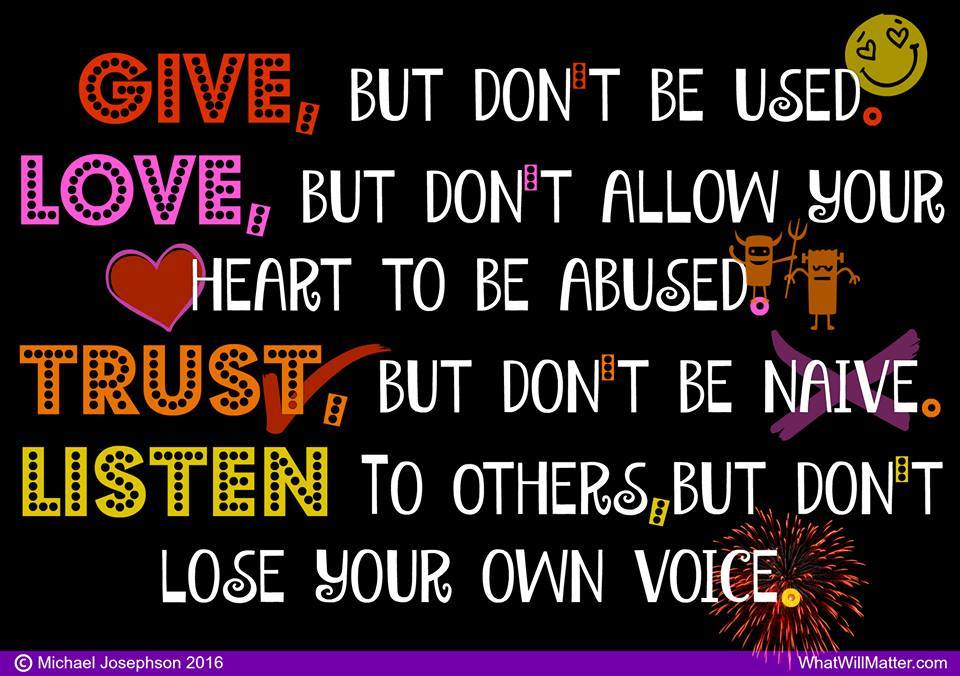 GIVE, but don't be used. LOVE, but don't allow your heart to be abused. TRUST, but don't be naive. LISTEN to others, but don't lose your own voice.