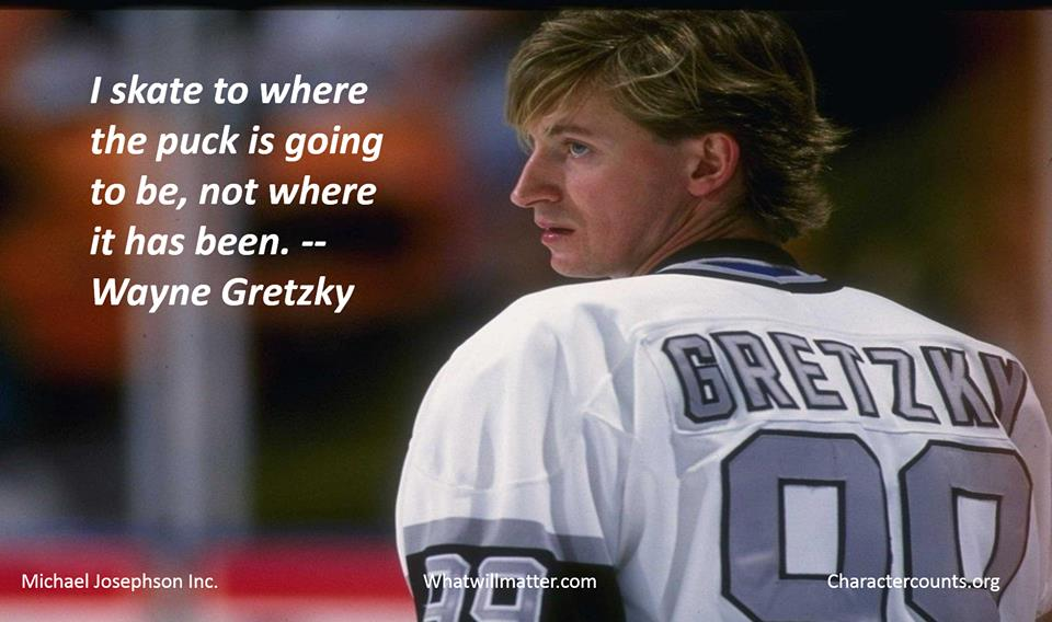 I skate to where the puck is going to be, not where it has been. Wayne Gretzky