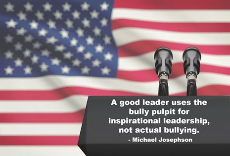 A good leader uses the bully pulpit for inspirational leadership, not actual bullying. - Michael Josephson